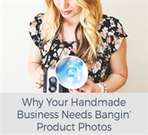 Why Your Handmade Business Needs Bangin' Product Photos