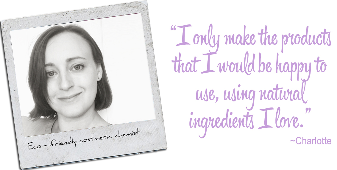 Eco-Friendly Cosmetic Chemist, Charlotte: 'I only make the products that I would be happy to use, using natural ingredients I love.'