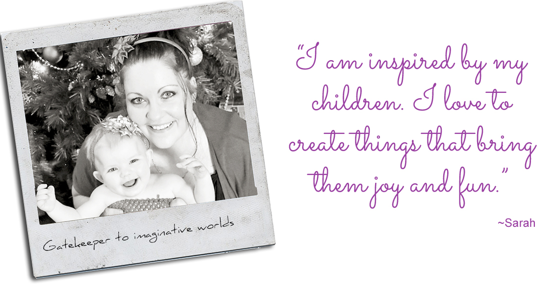 "Gatekeeper to imaginative worlds, Sarah & her inspiration, Isabella: ""I am inspired by my children. I love to create things that bring them joy and fun."""