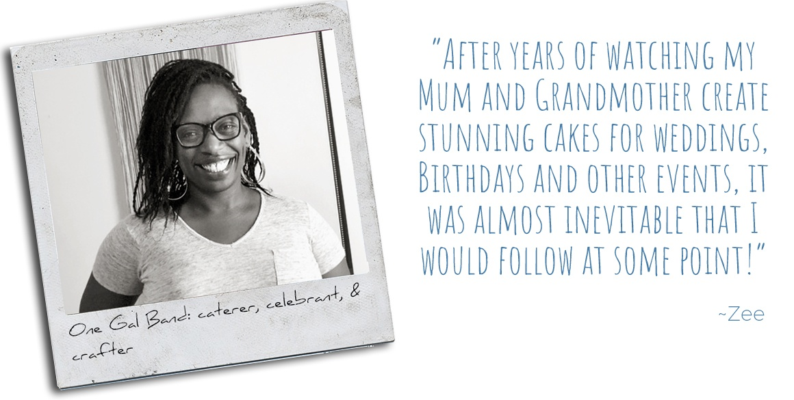 One Gal Band: caterer, celebrant, & crafter, Zee: 'After years of watching my mum and grandmother create stunning cakes for weddings, birthdays and other events, it was almost inevitable that I would follow at some point!'