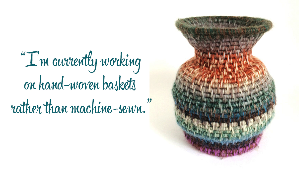 Woven textile pot: 'I'm currently working on hand-woven baskets rather than machine-sewn.'