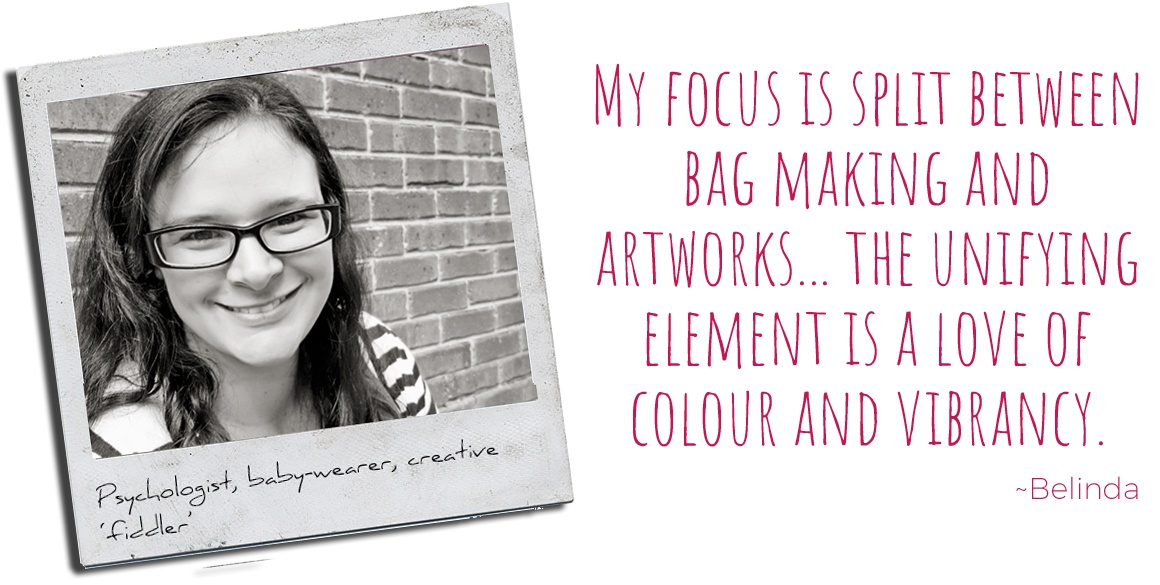 Psychologist, baby-wearer & creative fiddler, Belinda: 'My focus is split between bag making and artworks… the unifying element is a love of colour and vibrancy'