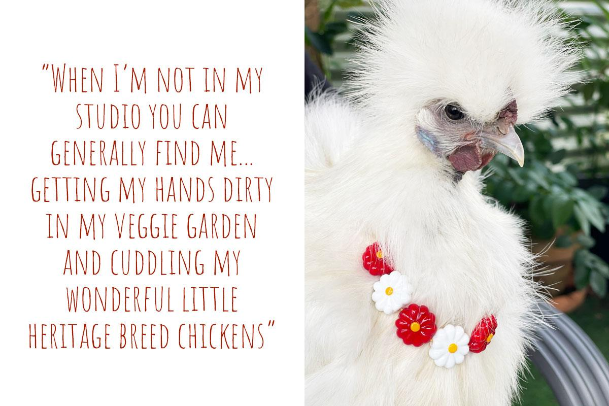 One of Samantha's 'tiny dinosaur' chickens, Pikelet, sporting a Hextasy floral necklace: 'When I'm not in my studio you can generally find me… getting my hands dirty in my veggie garden and cuddling my wonderful little heritage breed chickens'