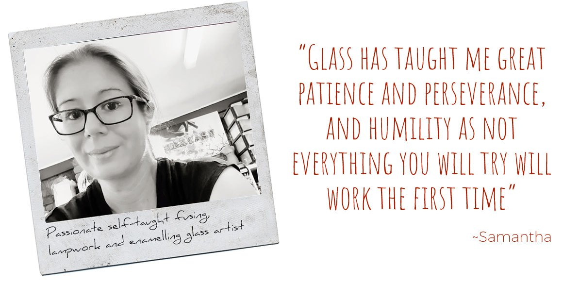 Passionate self-taught fusing, lampwork, and enamelling artist, Samantha: 'Glass has taught me great patience and perseverance, and humility as not everything you try will work the first time.'