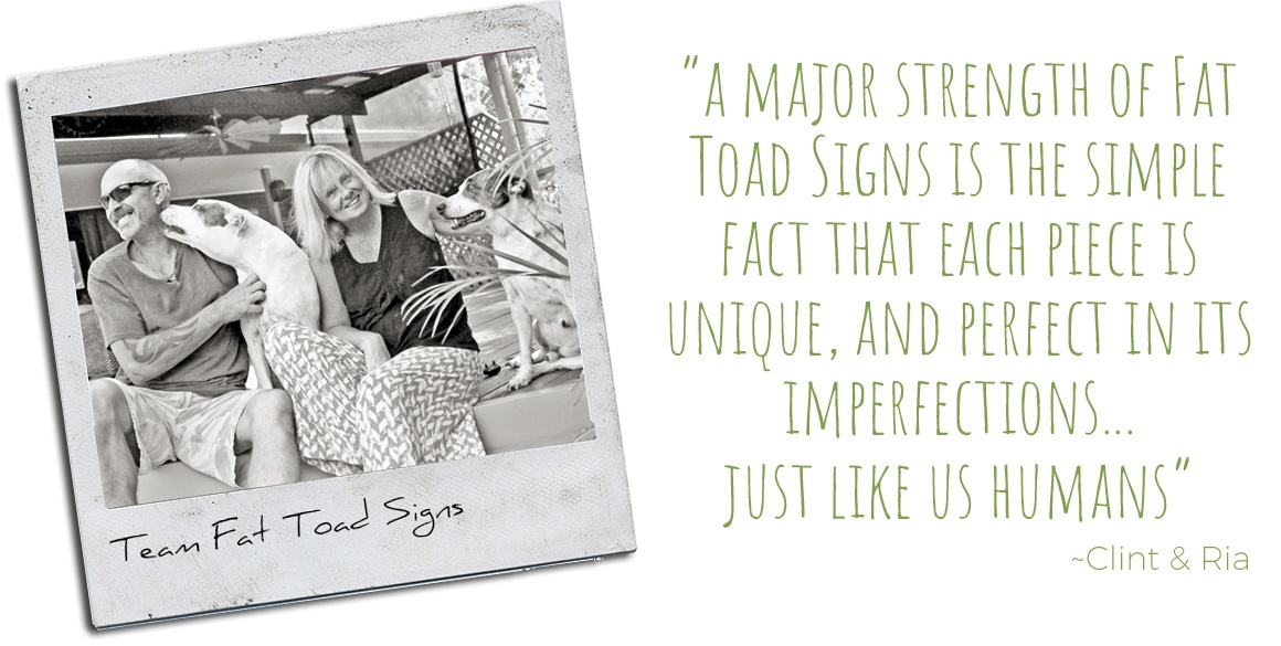Team Fat Toad Signs, Clint and Ria: 'A major strength of Fat Toad Signs is the simple fact that each pieces is unique, and perfect in its imperfections… just like us humans.'
