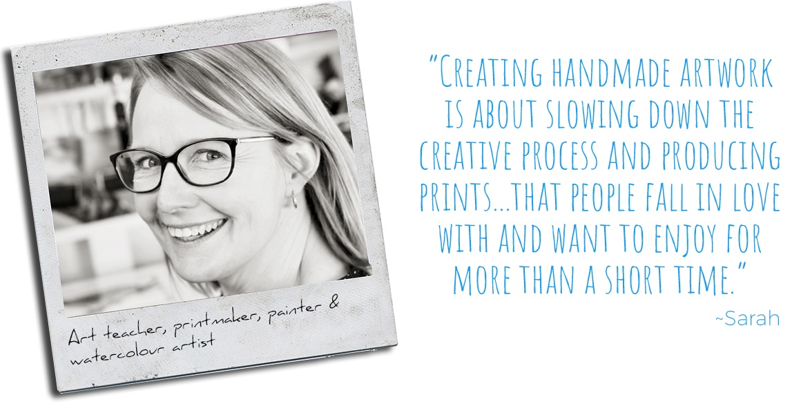 Art teacher, printmaker, painter & watercolour artist, Sarah: 'Creating handmade artwork is about slowing down the creative process and producing prints…that people fall in love with and want to enjoy for more than a short time.'