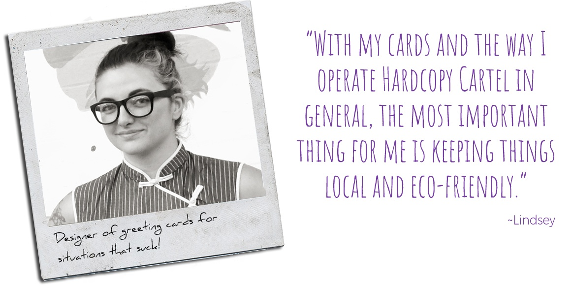 "Designer of Greeting Cards for Situations that Suck, Lindsey: ""With my cards and the way I operate Hardcopy Cartel in general, the most important thing for me is keeping things local and eco friendly"
