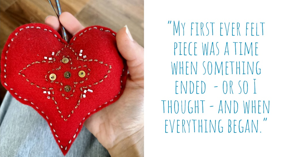 A hand-stitched red felt heart with beaded detail: 'My first ever felt piece was a time when something ended – or so I thought – and when everything began