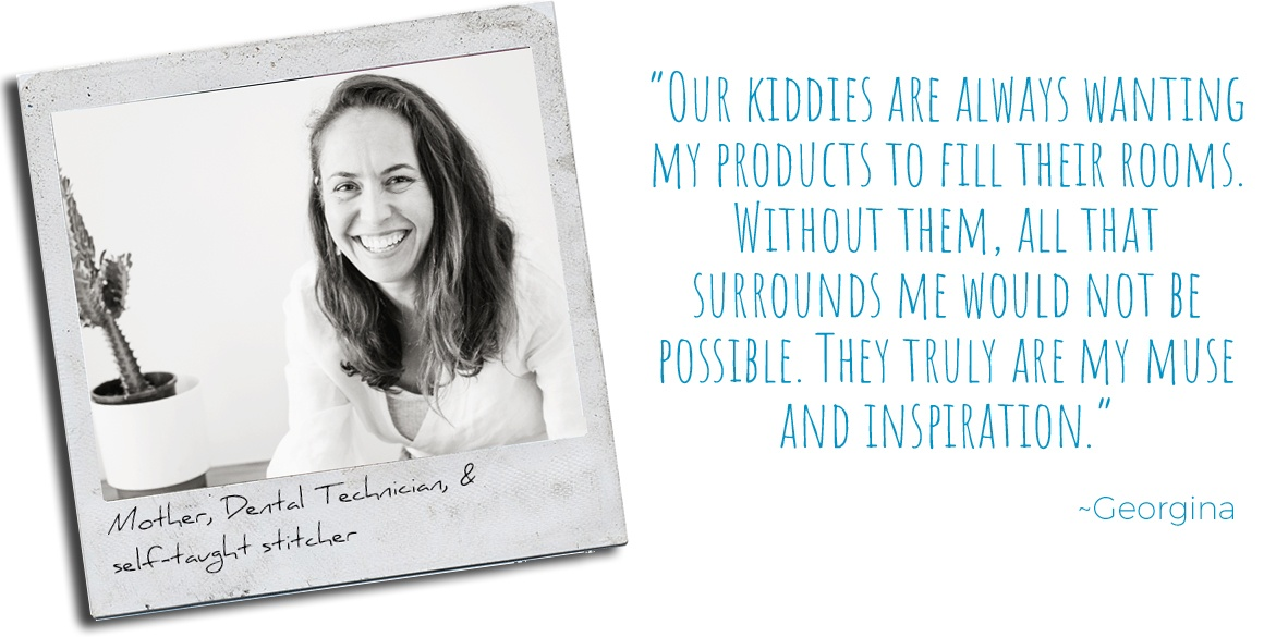 Mother, Dental Technician, and self-taught stitcher, Georgina: 'Our kiddies are always wanting my products to fill their rooms. Without them, all that surrounds me would not be possible. They truly are my muse and inspiration