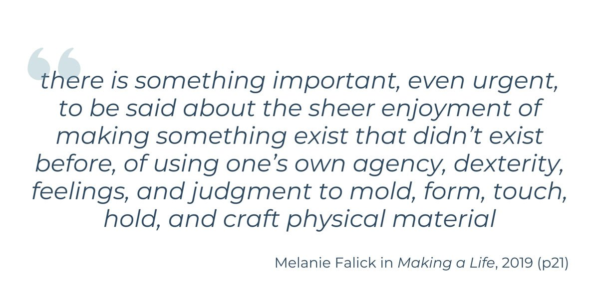 'there is something important, even urgent, to be said about the sheer enjoyment of making something exist that didn't exist before, of using one's own agency, dexterity, feelings, and judgment to mold, form, touch, hold, and craft physical material' Melanie Falick in Making a Life, 2019 (p21)