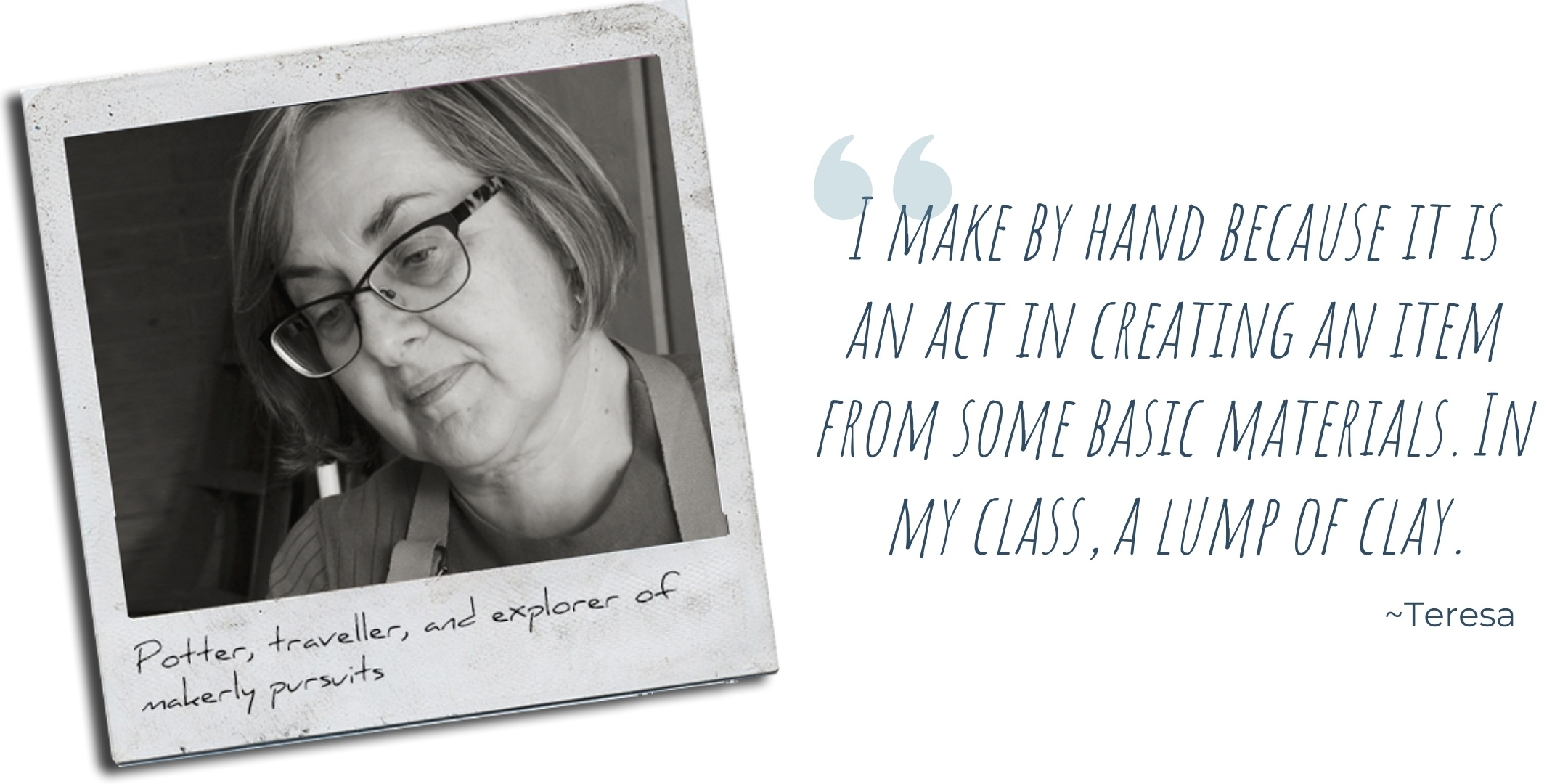 Potter, traveller, and explorer of makerly pursuits, Teresa: 'I make by hand because it is an act in creating an item from some basic materials. In my class, a lump of clay.'