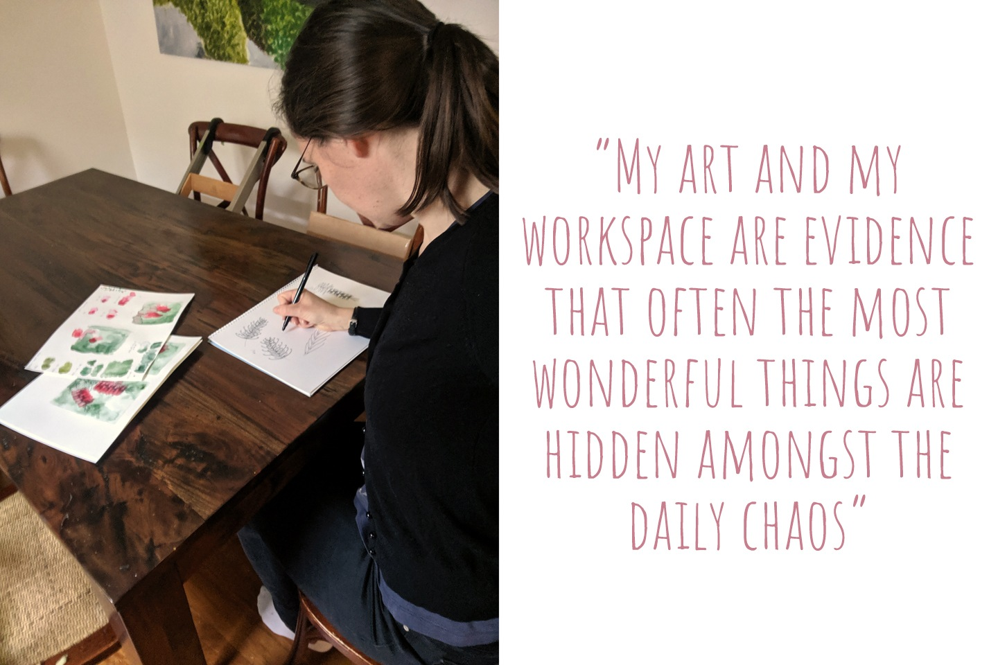 Kirby practising drawing at her dining room table; 'My art and my workspace are evidence that often the most wonderful things are hidden amongst the daily chaos'