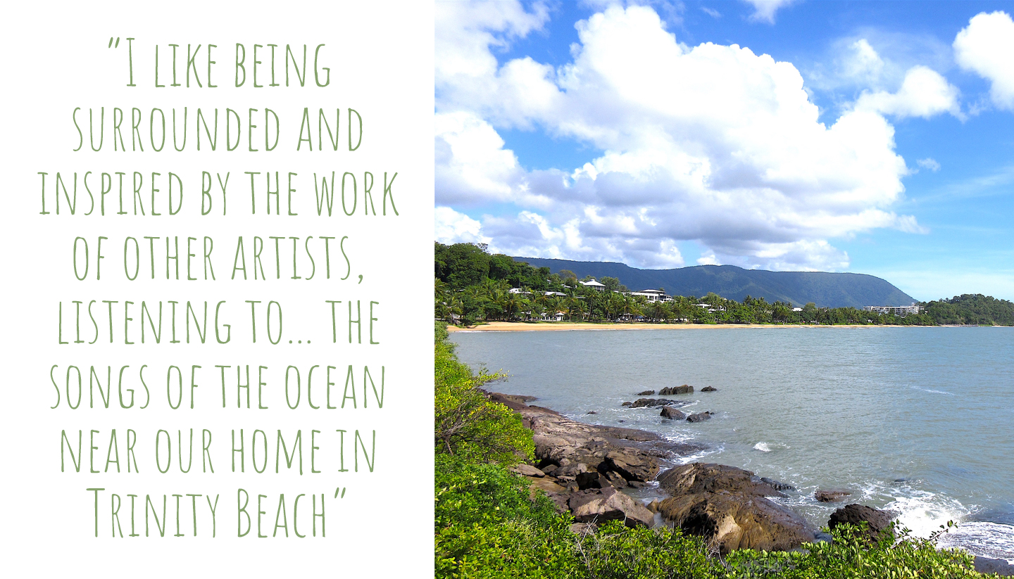 Looking across the bay of Trinity Beach in North Queensland; 'I like being surrounded and inspired by the work of other artists, listening to… the songs of the ocean near our home in Trinity Beach'