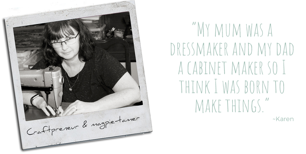 "Craftpreneur & magpie-tamer, Karen: ""My mum was a dressmaker and my dad a cabinet maker so I think I was born to make things."""