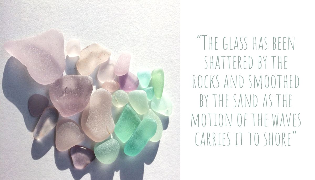 A collection of coloured smooth sea glass in pinks, purples and greens: 'The glass has been shattered by the rocks and smoothed by the sand as the motion of the waves carries it to shore.'