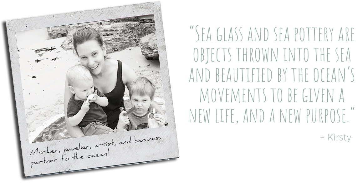 Mother, jeweller, artist, and business partner to the The Ocean, Kirsty: 'Sea Glass and Sea Pottery are objects thrown into the sea and beautified by the ocean's movements to be given a new life and a new purpose'