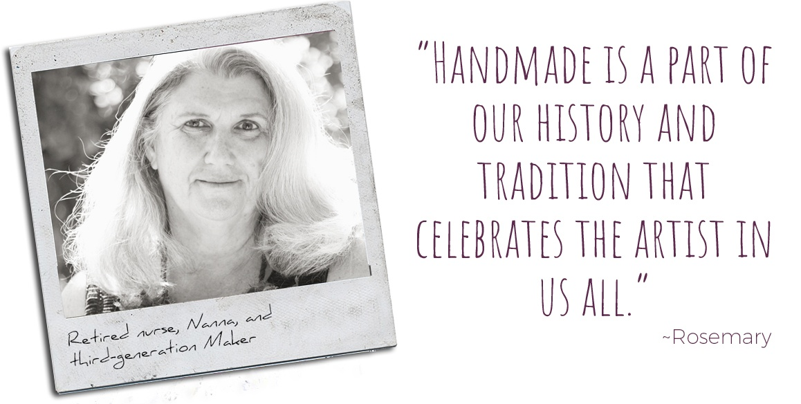 "Retired nurse, Nanna, and third-generation maker, Rosemary: ""Handmade is a part of our history and tradition that celebrates the artist in us all."""