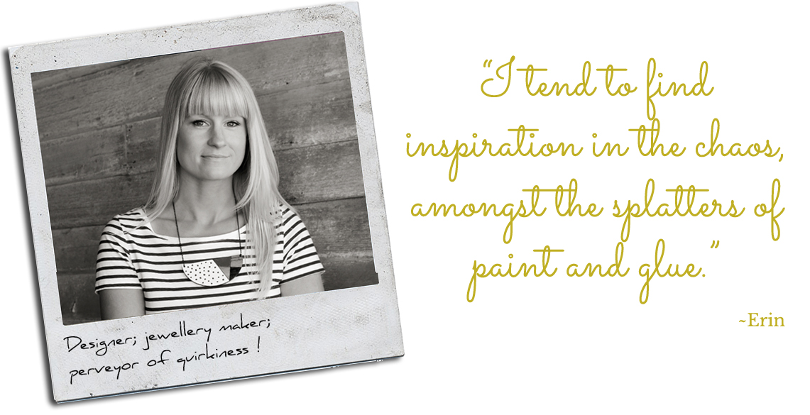 "Eclectic designer, Erin: ""I tend to find inspiration in the chaos, amongst the splatters of paint and glue."""