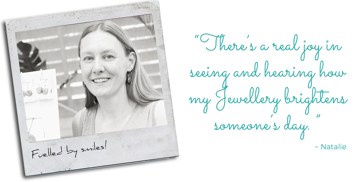 "Fuelled by Smiles, Natalie: ""There's a real joy in seeing and hearing how my Jewellery brightens someone's day"""