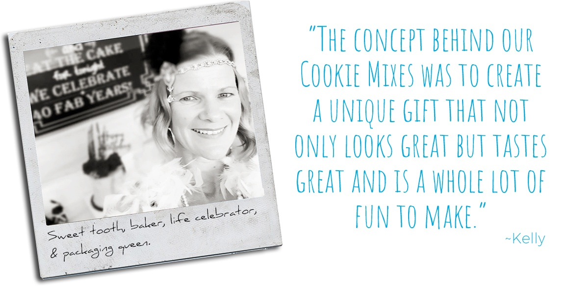 Sweet tooth, baker, life celebrator, & packaging queen, Kelly: 'The concept behind our Cookie Mixes was to create a unique gift that not only looks great, but tastes great and is a whole lot of fun to make.'
