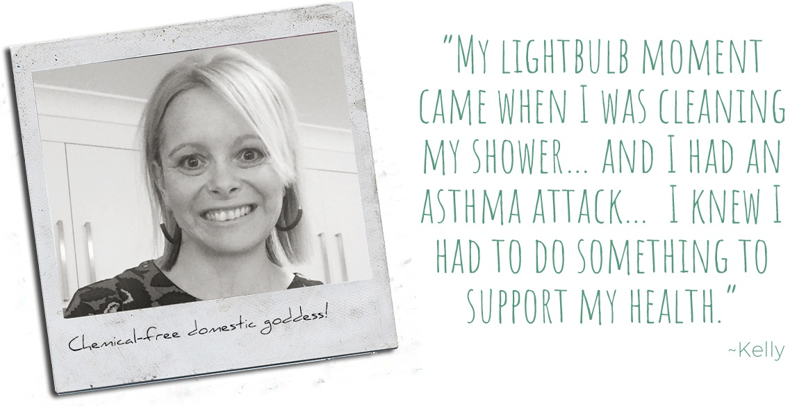 "Making cleaning safer, Kelly: ""My lightbulb moment came when I was cleaning my shower… and I had an asthma attack…  I knew I had to do something to support my health."""