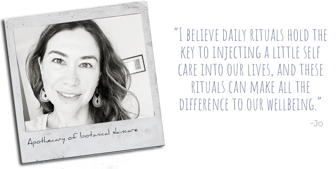 Apothecary of botanical skincare, Jo: 'I believe daily rituals hold the key to injecting a little self-care into our lives, and these rituals can make all the difference to our wellbeing.'